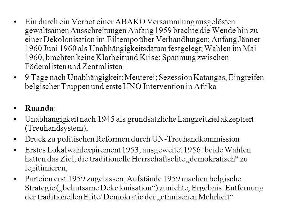 Ein durch ein Verbot einer ABAKO Versammlung ausgelösten gewaltsamen Ausschreitungen Anfang 1959 brachte die Wende hin zu einer Dekolonisation im Eiltempo über Verhandlungen; Anfang Jänner 1960 Juni 1960 als Unabhängigkeitsdatum festgelegt; Wahlen im Mai 1960, brachten keine Klarheit und Krise; Spannung zwischen Föderalisten und Zentralisten 9 Tage nach Unabhängigkeit: Meuterei; Sezession Katangas, Eingreifen belgischer Truppen und erste UNO Intervention in Afrika Ruanda: Unabhängigkeit nach 1945 als grundsätzliche Langzeitziel akzeptiert (Treuhandsystem), Druck zu politischen Reformen durch UN-Treuhandkommission Erstes Lokalwahlexpirement 1953, ausgeweitet 1956: beide Wahlen hatten das Ziel, die traditionelle Herrschaftselite demokratisch zu legitimieren, Parteien erst 1959 zugelassen; Aufstände 1959 machen belgische Strategie (behutsame Dekolonisation) zunichte; Ergebnis: Entfernung der traditionellen Elite/ Demokratie der ethnischen Mehrheit