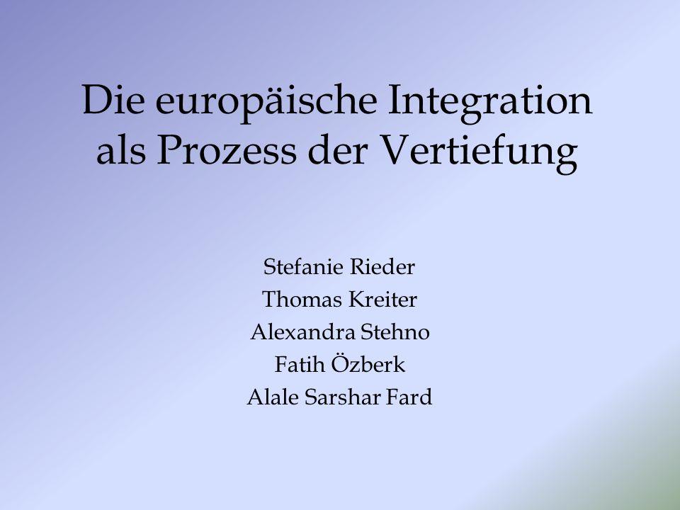 Die europäische Integration als Prozess der Vertiefung Stefanie Rieder Thomas Kreiter Alexandra Stehno Fatih Özberk Alale Sarshar Fard