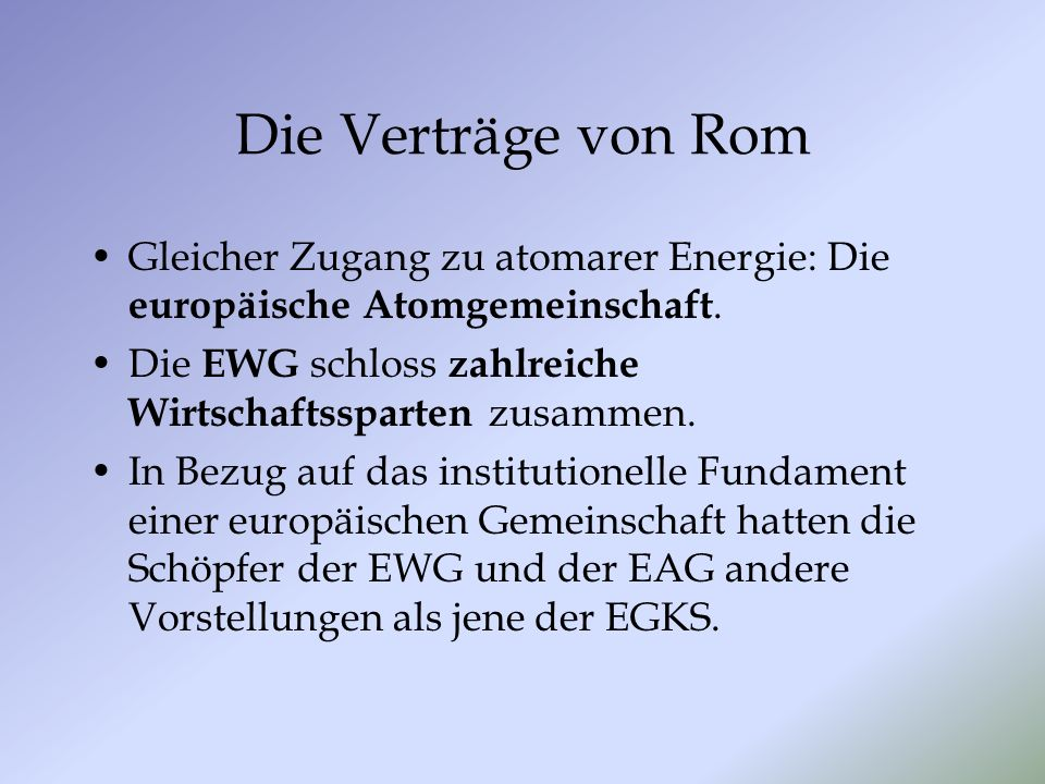 Die Verträge von Rom Gleicher Zugang zu atomarer Energie: Die europäische Atomgemeinschaft. Die EWG schloss zahlreiche Wirtschaftssparten zusammen. In