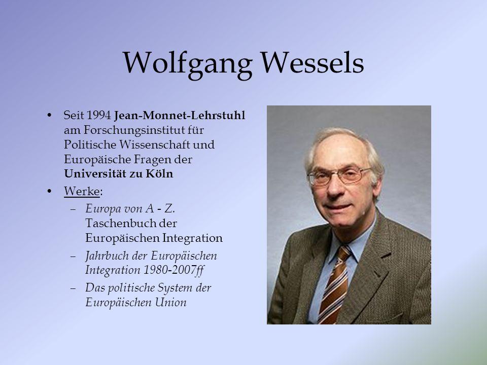 Wolfgang Wessels Seit 1994 Jean-Monnet-Lehrstuhl am Forschungsinstitut für Politische Wissenschaft und Europäische Fragen der Universität zu Köln Werke: – Europa von A - Z.