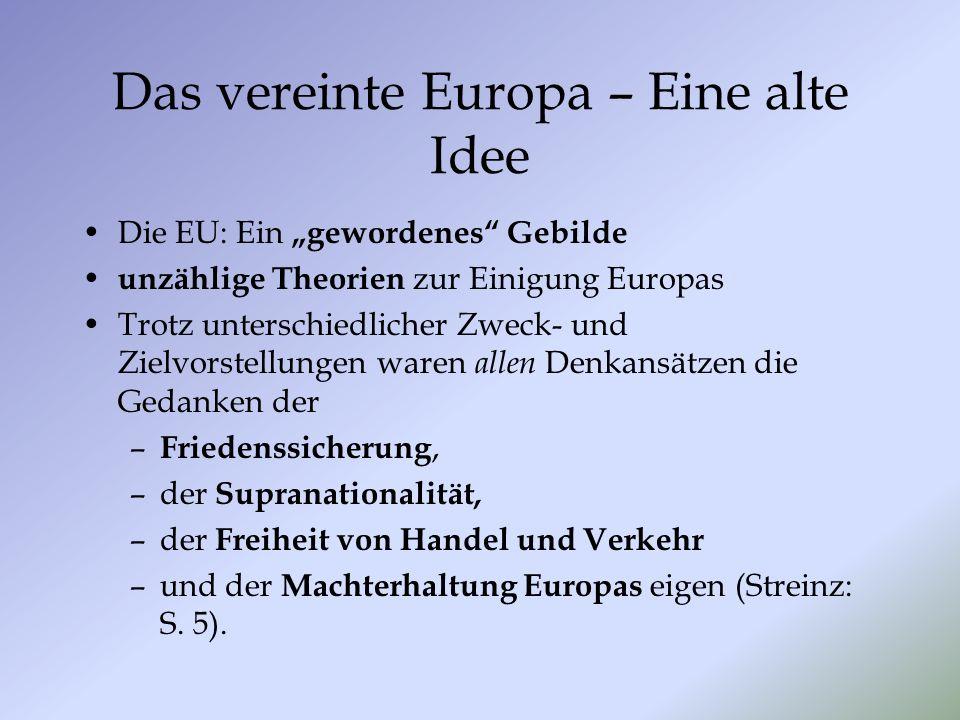 Das vereinte Europa – Eine alte Idee Die EU: Ein gewordenes Gebilde unzählige Theorien zur Einigung Europas Trotz unterschiedlicher Zweck- und Zielvorstellungen waren allen Denkansätzen die Gedanken der – Friedenssicherung, –der Supranationalität, –der Freiheit von Handel und Verkehr –und der Machterhaltung Europas eigen (Streinz: S.