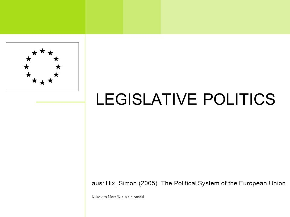 LEGISLATIVE POLITICS aus: Hix, Simon (2005). The Political System of the European Union Klikovits Mara/Kia Vainiomäki