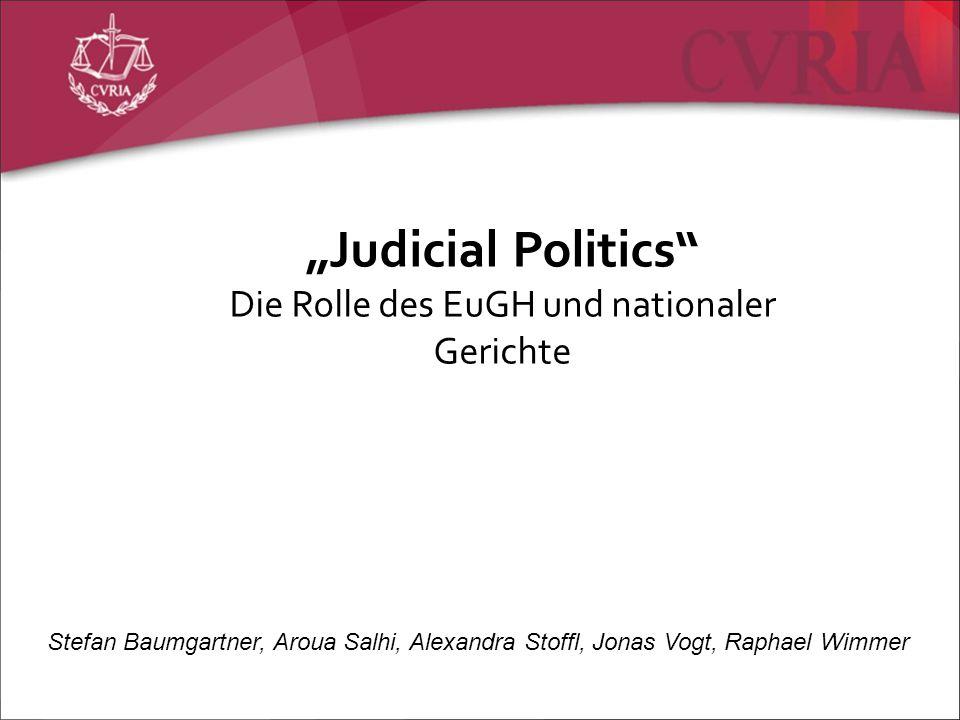 Judicial Politics Die Rolle des EuGH und nationaler Gerichte Stefan Baumgartner, Aroua Salhi, Alexandra Stoffl, Jonas Vogt, Raphael Wimmer