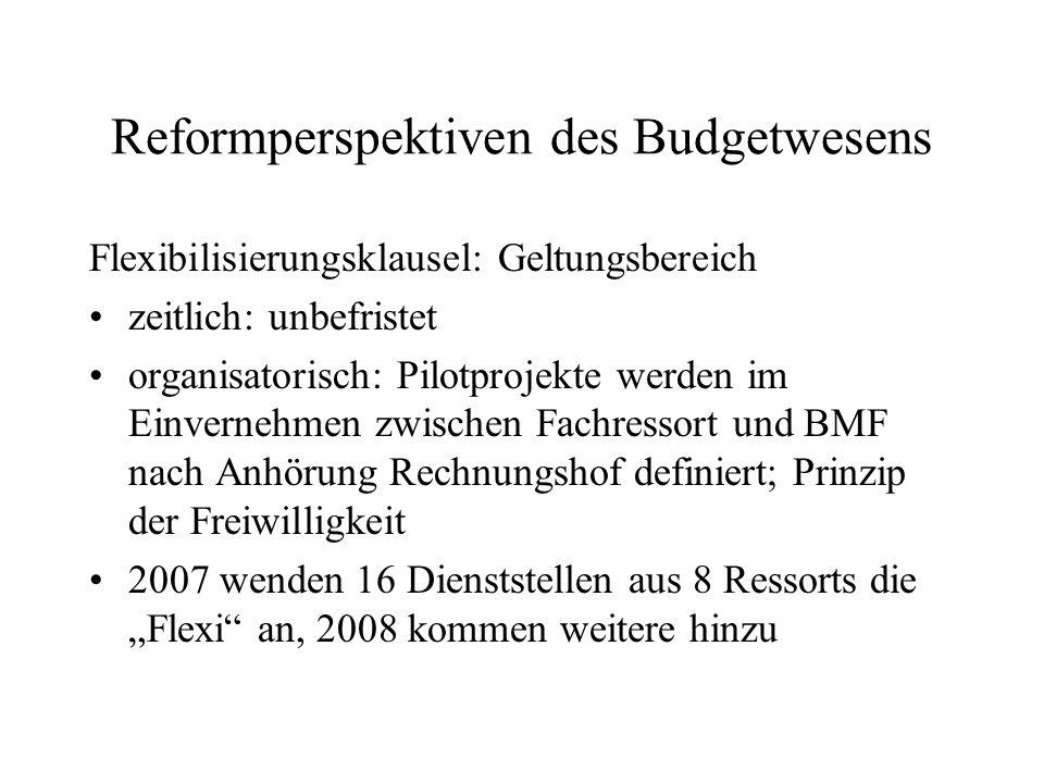 Reformperspektiven des Budgetwesens Flexibilisierungsklausel: Geltungsbereich zeitlich: unbefristet organisatorisch: Pilotprojekte werden im Einverneh