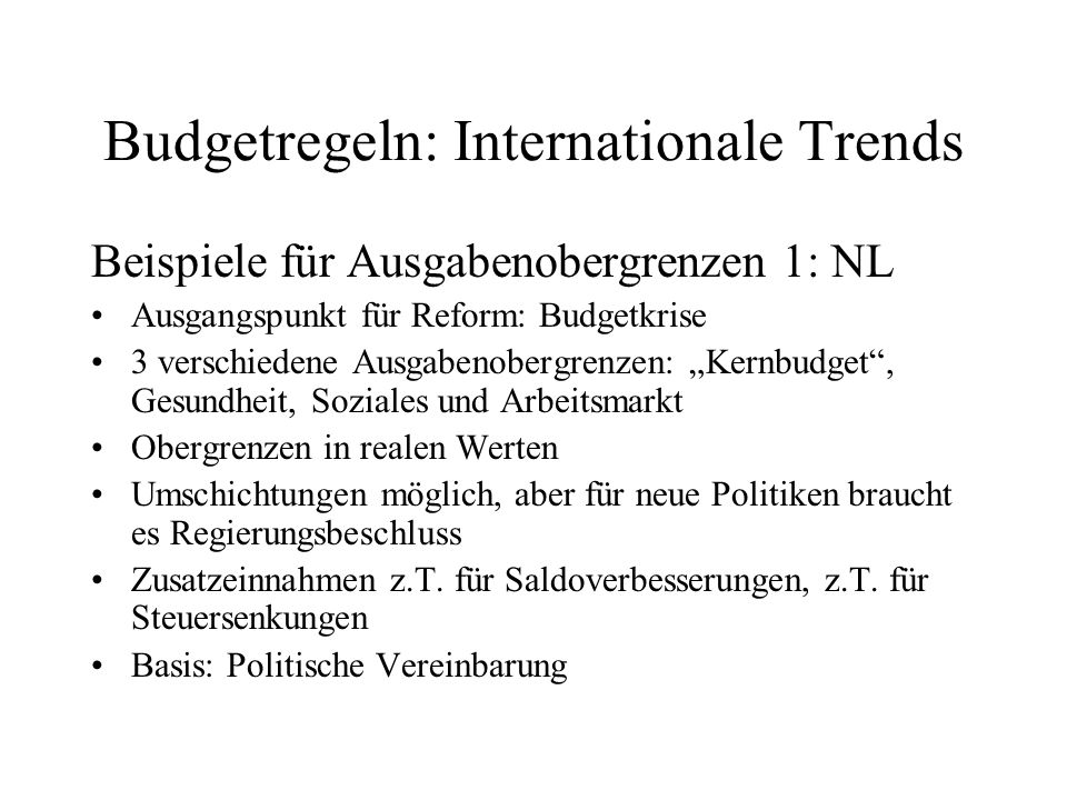 Budgetregeln: Internationale Trends Beispiele für Ausgabenobergrenzen 1: NL Ausgangspunkt für Reform: Budgetkrise 3 verschiedene Ausgabenobergrenzen: