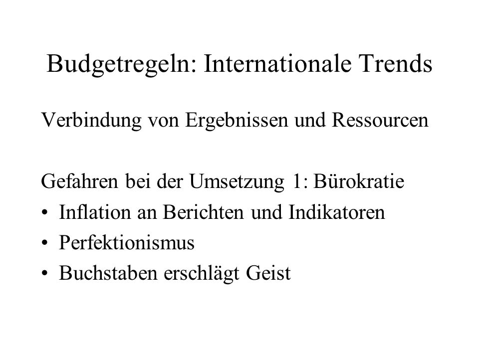 Budgetregeln: Internationale Trends Verbindung von Ergebnissen und Ressourcen Gefahren bei der Umsetzung 1: Bürokratie Inflation an Berichten und Indi