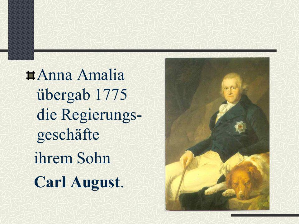 Anna Amalia Mit 19 Jahren übernahm sie 1758 die Regierung des Herzog- tums Sachsen-Weimar- Eisenach. 1775 zog sie sich von Regierungsgeschäften zurück