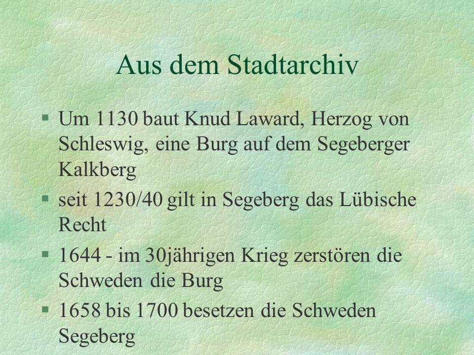 Aus dem Stadtarchiv §Um 1130 baut Knud Laward, Herzog von Schleswig, eine Burg auf dem Segeberger Kalkberg §seit 1230/40 gilt in Segeberg das Lübische Recht §1644 - im 30jährigen Krieg zerstören die Schweden die Burg §1658 bis 1700 besetzen die Schweden Segeberg