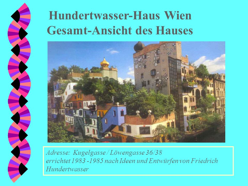 Hundertwasser-Haus Wien Gesamt-Ansicht des Hauses Adresse: Kugelgasse / Löwengasse 36/38 errichtet 1983 -1985 nach Ideen und Entwürfen von Friedrich Hundertwasser