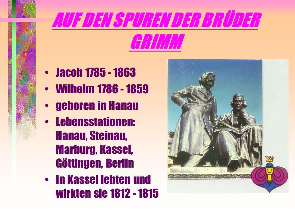 AUF DEN SPUREN DER BRÜDER GRIMM Jacob 1785 - 1863 Wilhelm 1786 - 1859 geboren in Hanau Lebensstationen: Hanau, Steinau, Marburg, Kassel, Göttingen, Berlin In Kassel lebten und wirkten sie 1812 - 1815