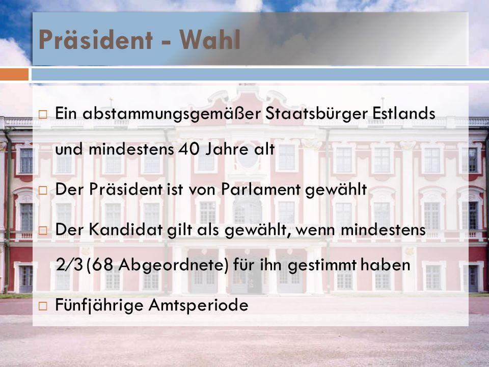 Präsident - Wahl Ein abstammungsgemäßer Staatsbürger Estlands und mindestens 40 Jahre alt Der Präsident ist von Parlament gewählt Der Kandidat gilt al
