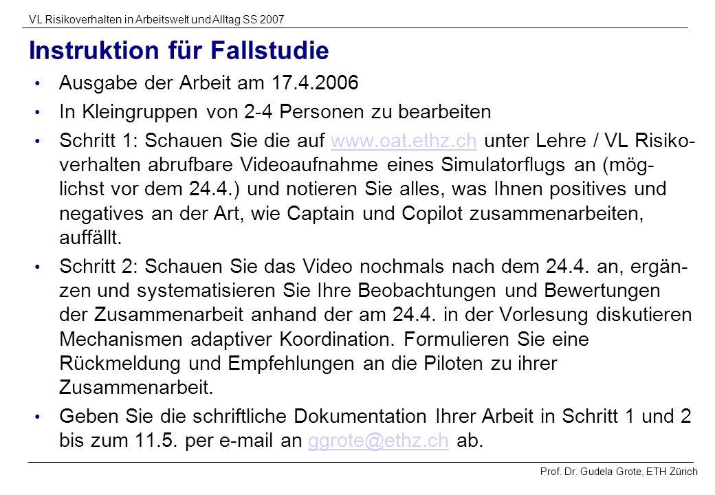 Prof. Dr. Gudela Grote, ETH Zürich VL Risikoverhalten in Arbeitswelt und Alltag SS 2007 Instruktion für Fallstudie Ausgabe der Arbeit am 17.4.2006 In