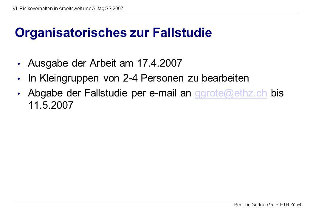 Prof. Dr. Gudela Grote, ETH Zürich VL Risikoverhalten in Arbeitswelt und Alltag SS 2007 Organisatorisches zur Fallstudie Ausgabe der Arbeit am 17.4.20
