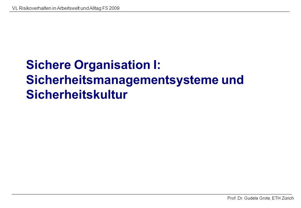 Prof. Dr. Gudela Grote, ETH Zürich VL Risikoverhalten in Arbeitswelt und Alltag FS 2009 Sichere Organisation I: Sicherheitsmanagementsysteme und Siche