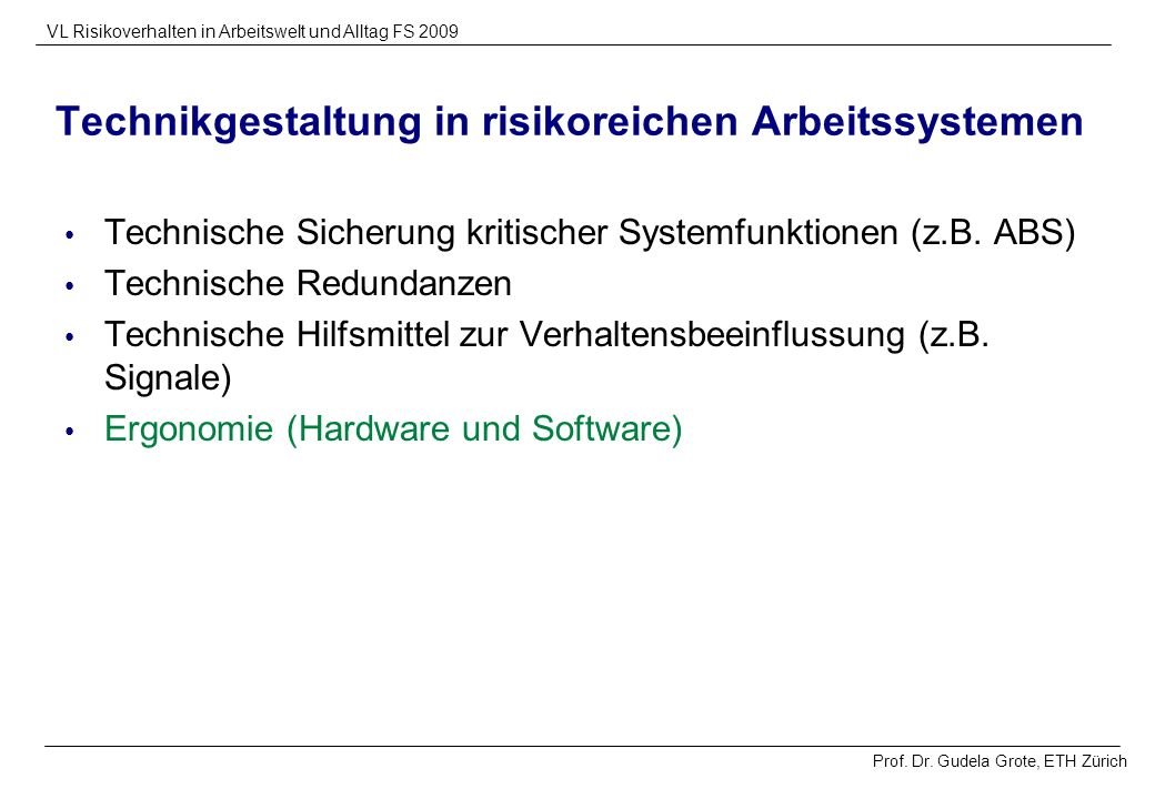 Prof. Dr. Gudela Grote, ETH Zürich VL Risikoverhalten in Arbeitswelt und Alltag FS 2009 Technikgestaltung in risikoreichen Arbeitssystemen Technische