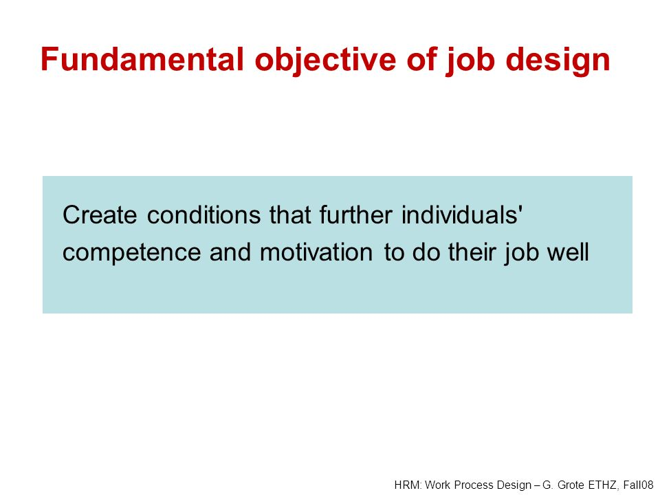 HRM: Work Process Design – G. Grote ETHZ, Fall08 Create conditions that further individuals' competence and motivation to do their job well Fundamenta