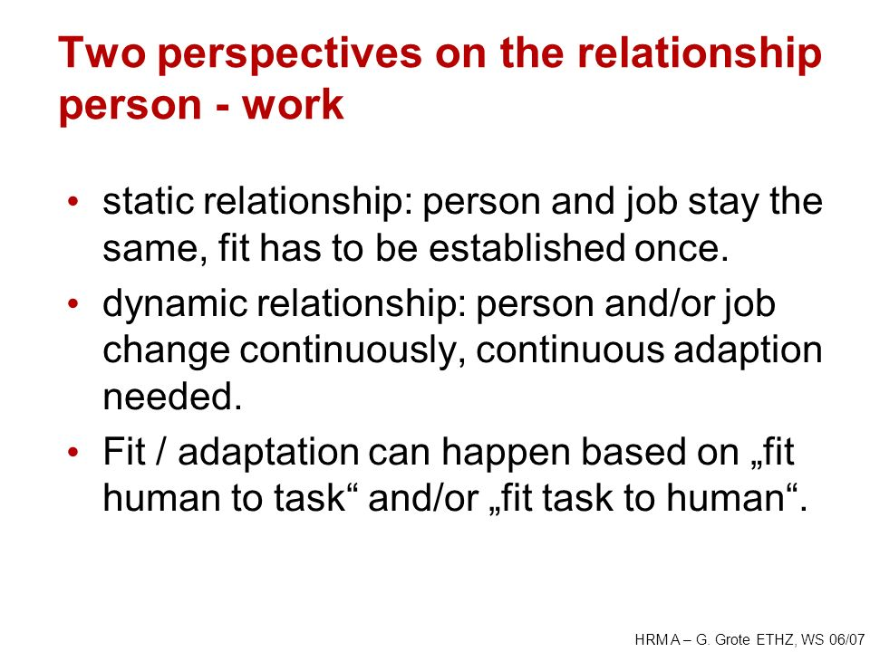 HRM A – G. Grote ETHZ, WS 06/07 Two perspectives on the relationship person - work static relationship: person and job stay the same, fit has to be es