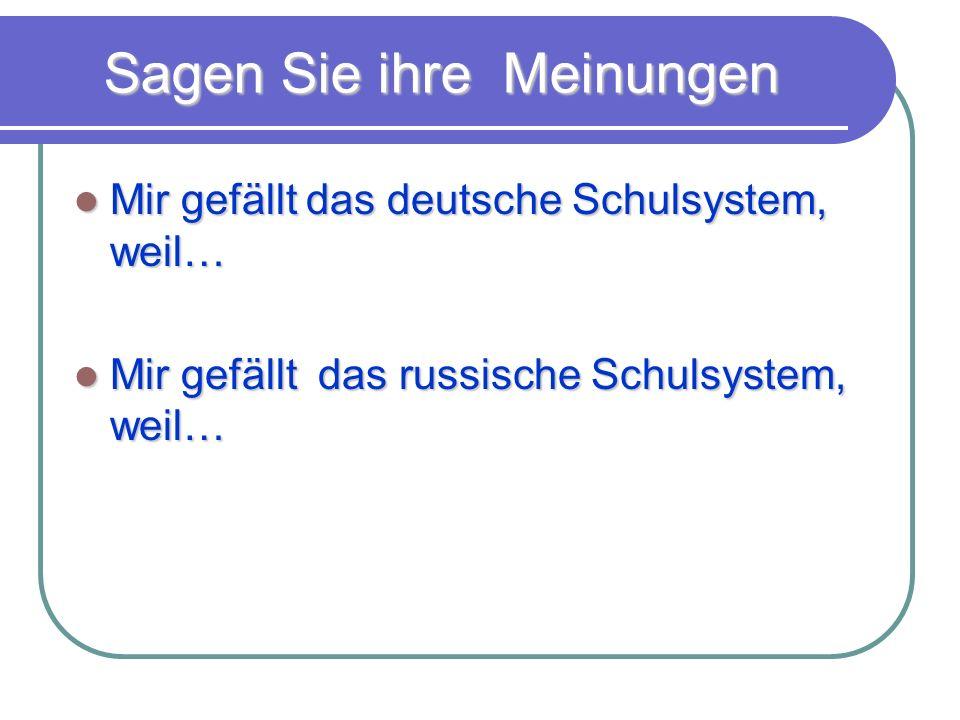 Sagen Sie ihre Meinungen Mir gefällt das deutsche Schulsystem, weil… Mir gefällt das deutsche Schulsystem, weil… Mir gefällt das russische Schulsystem