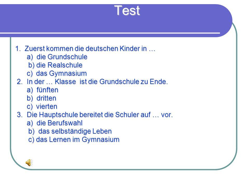 Test 1. Zuerst kommen die deutschen Kinder in … a) die Grundschule a) die Grundschule b) die Realschule b) die Realschule c) das Gymnasium c) das Gymn