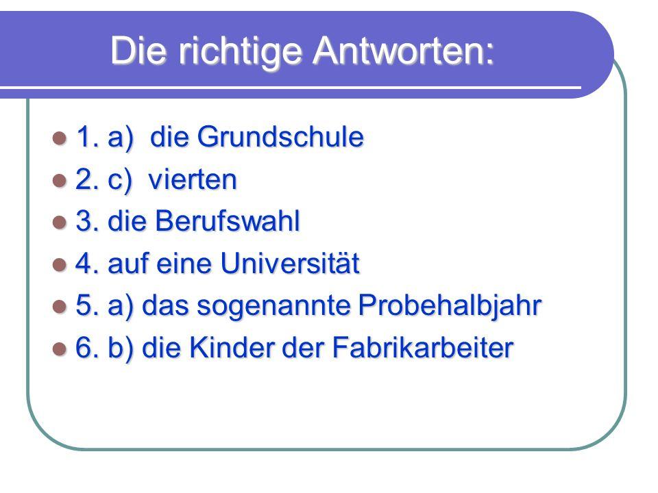 Die richtige Antworten: 1. a) die Grundschule 1. a) die Grundschule 2. c) vierten 2. c) vierten 3. die Berufswahl 3. die Berufswahl 4. auf eine Univer