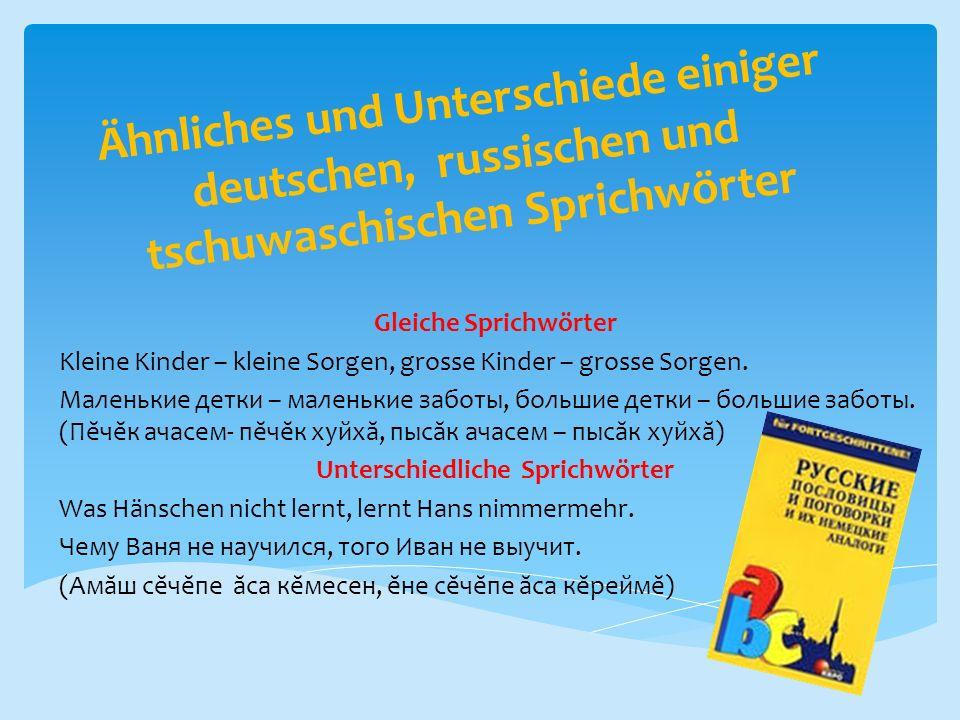 Ähnliches und Unterschiede einiger deutschen, russischen und tschuwaschischen Sprichwörter Gleiche Sprichwörter Kleine Kinder – kleine Sorgen, grosse