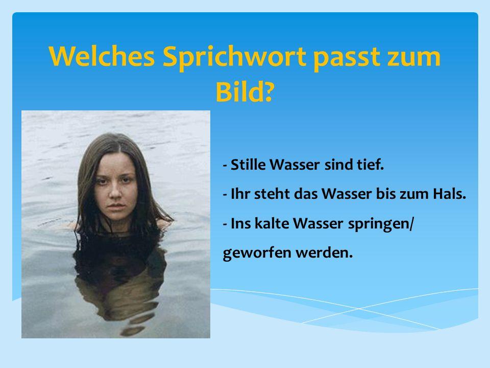 Welches Sprichwort passt zum Bild? - Stille Wasser sind tief. - Ihr steht das Wasser bis zum Hals. - Ins kalte Wasser springen/ geworfen werden.