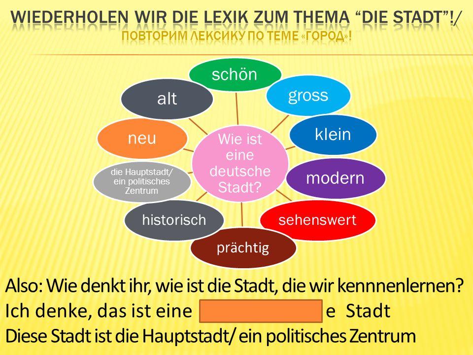 Wie ist eine deutsche Stadt? schön grosskleinmodern sehenswert pr ächtig historisch die Hauptstadt/ ein politisches Zentrum neualt Also: Wie denkt ihr