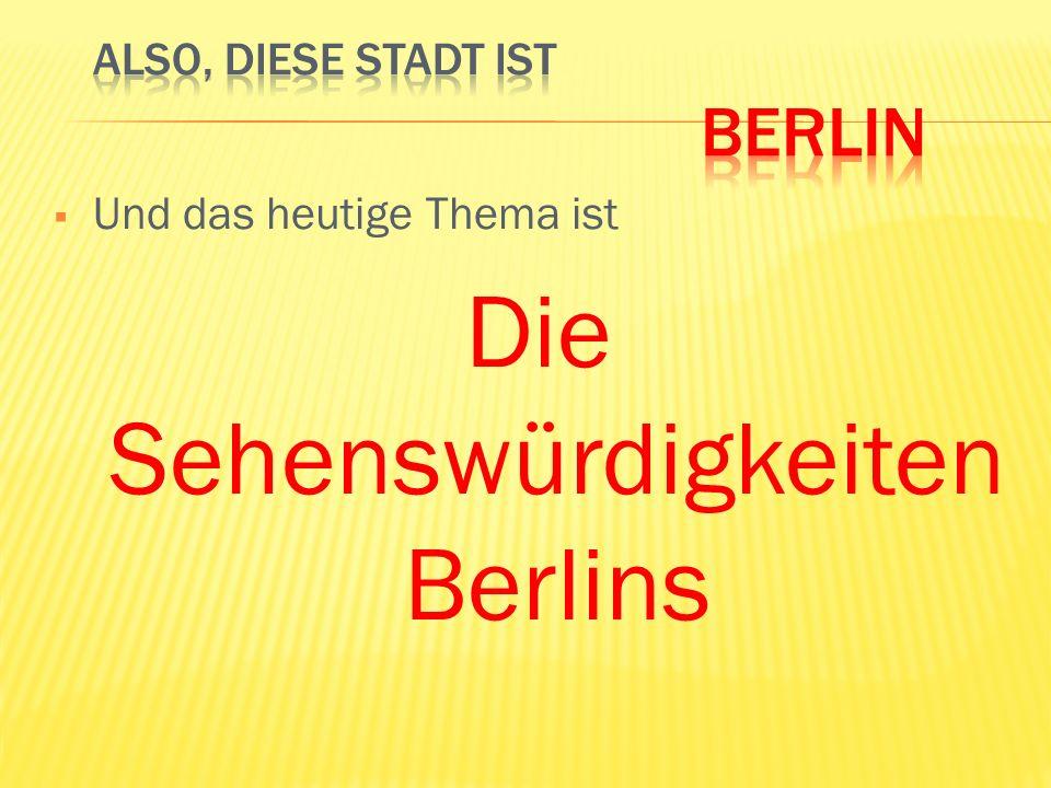 Und das heutige Thema ist Die Sehenswürdigkeiten Berlins
