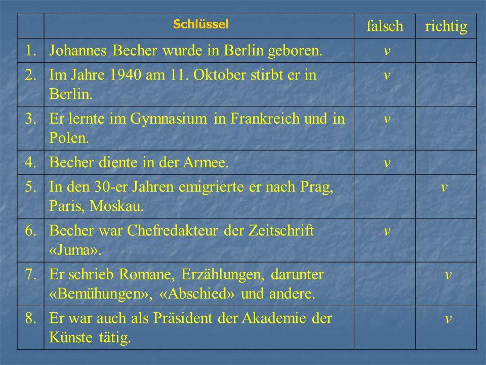 Schlüssel falschrichtig 1.Johannes Becher wurde in Berlin geboren. v 2.Im Jahre 1940 am 11. Oktober stirbt er in Berlin. v 3.Er lernte im Gymnasium in