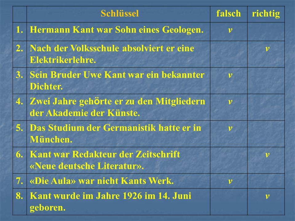 Schlüsselfalschrichtig 1.Hermann Kant war Sohn eines Geologen. v 2.Nach der Volksschule absolviert er eine Elektrikerlehre. v 3.Sein Bruder Uwe Kant w