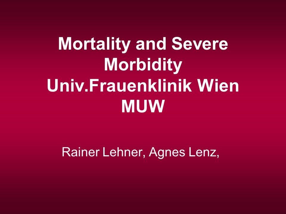 Mortality and Severe Morbidity Univ.Frauenklinik Wien MUW Rainer Lehner, Agnes Lenz,