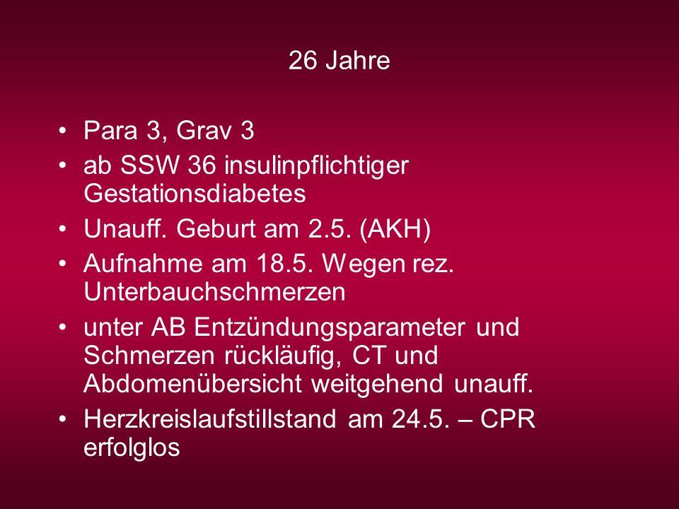 26 Jahre Para 3, Grav 3 ab SSW 36 insulinpflichtiger Gestationsdiabetes Unauff. Geburt am 2.5. (AKH) Aufnahme am 18.5. Wegen rez. Unterbauchschmerzen