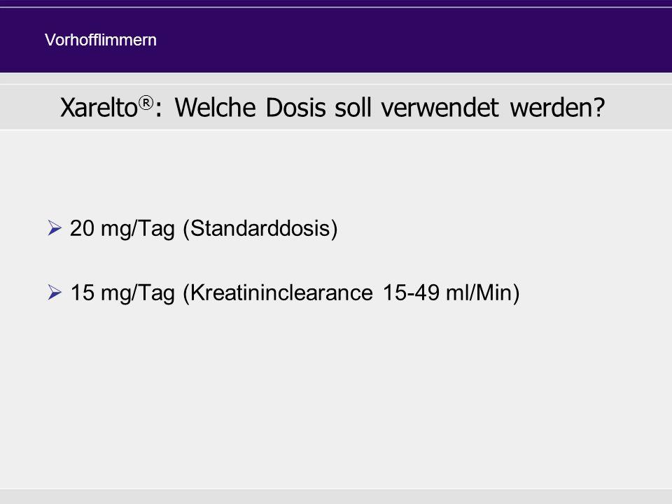 20 mg/Tag (Standarddosis) 15 mg/Tag (Kreatininclearance 15-49 ml/Min) Xarelto ® : Welche Dosis soll verwendet werden? Vorhofflimmern