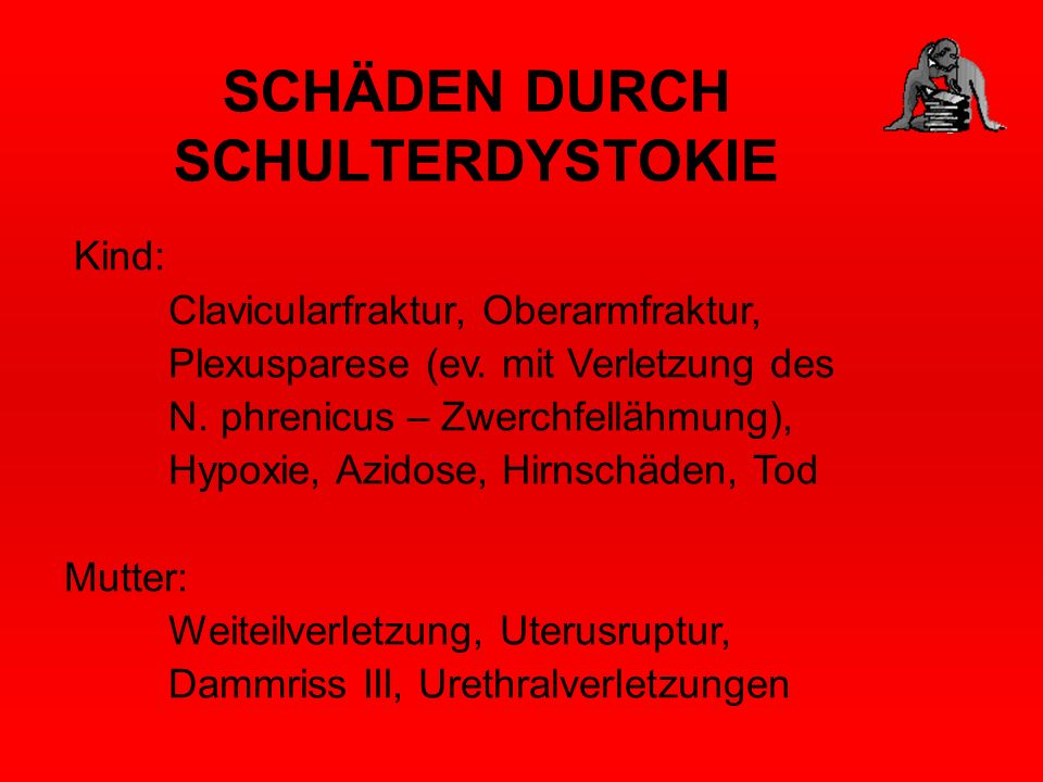 SCHÄDEN DURCH SCHULTERDYSTOKIE Kind: Clavicularfraktur, Oberarmfraktur, Plexusparese (ev. mit Verletzung des N. phrenicus – Zwerchfellähmung), Hypoxie