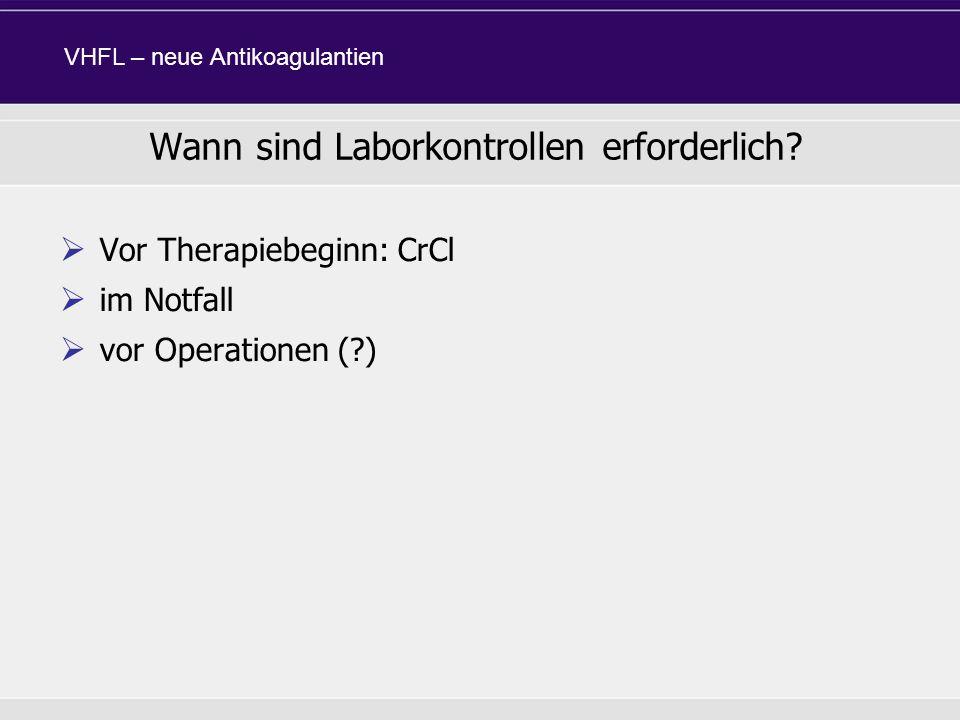 Vor Therapiebeginn: CrCl im Notfall vor Operationen (?) Wann sind Laborkontrollen erforderlich? VHFL – neue Antikoagulantien