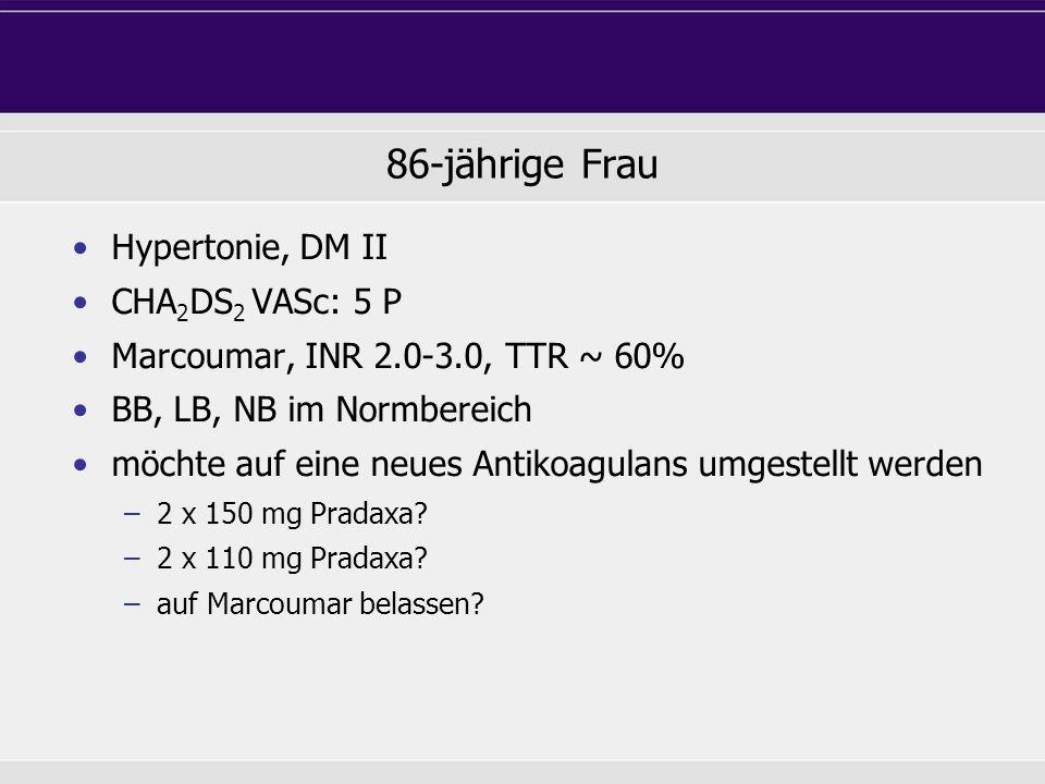 86-jährige Frau Hypertonie, DM II CHA 2 DS 2 VASc: 5 P Marcoumar, INR 2.0-3.0, TTR ~ 60% BB, LB, NB im Normbereich möchte auf eine neues Antikoagulans
