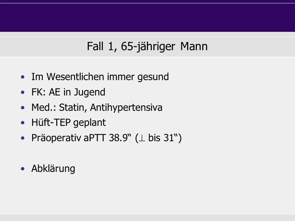 Fall 1, 65-jähriger Mann Im Wesentlichen immer gesund FK: AE in Jugend Med.: Statin, Antihypertensiva Hüft-TEP geplant Präoperativ aPTT 38.9 ( bis 31)