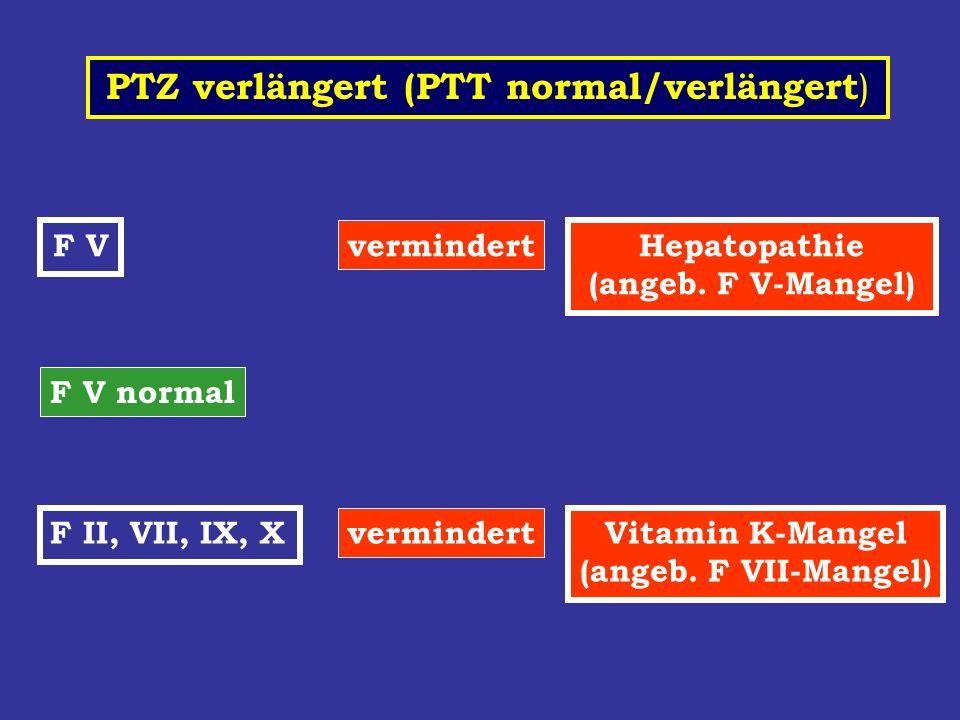 PTZ verlängert (PTT normal/verlängert ) F V vermindert Hepatopathie (angeb. F V-Mangel) F V normal F II, VII, IX, X vermindert Vitamin K-Mangel (angeb