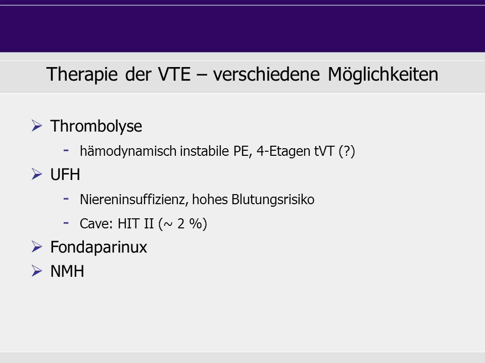 Therapie der VTE – verschiedene Möglichkeiten Thrombolyse - hämodynamisch instabile PE, 4-Etagen tVT (?) UFH - Niereninsuffizienz, hohes Blutungsrisik