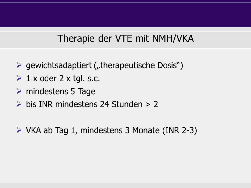 Therapie der VTE mit NMH/VKA gewichtsadaptiert (therapeutische Dosis) 1 x oder 2 x tgl. s.c. mindestens 5 Tage bis INR mindestens 24 Stunden > 2 VKA a