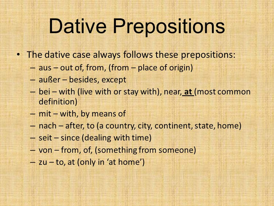The dative case always follows these prepositions: – aus – out of, from, (from – place of origin) – außer – besides, except – bei – with (live with or stay with), near, at (most common definition) – mit – with, by means of – nach – after, to (a country, city, continent, state, home) – seit – since (dealing with time) – von – from, of, (something from someone) – zu – to, at (only in at home)