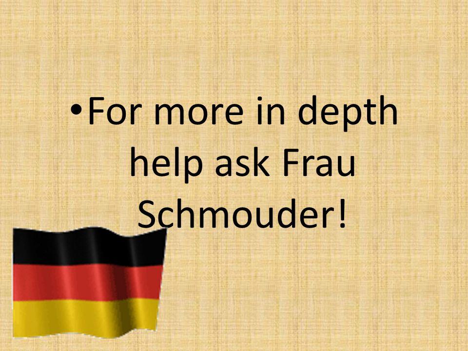 For more in depth help ask Frau Schmouder!