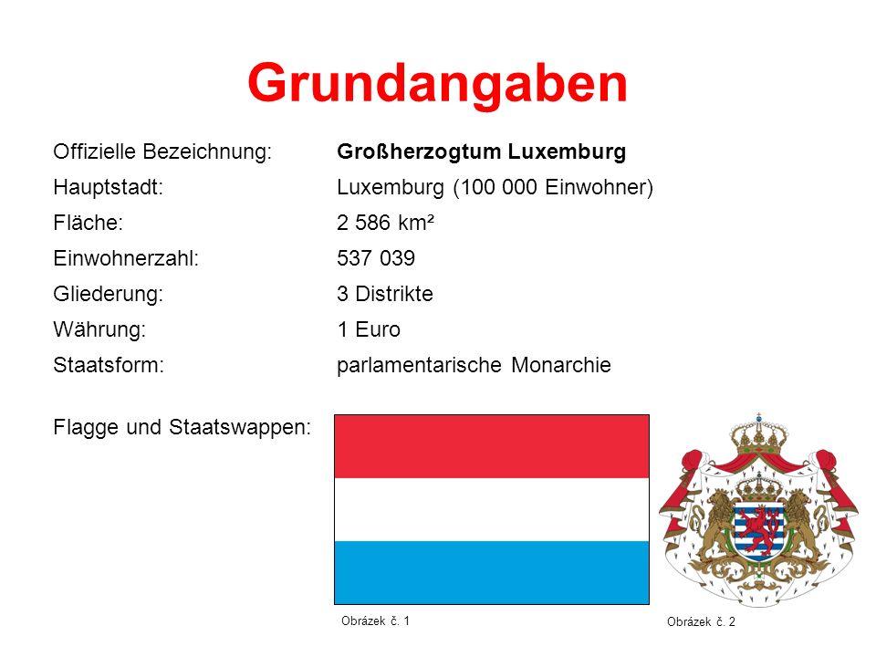 Grundangaben Offizielle Bezeichnung:Großherzogtum Luxemburg Hauptstadt:Luxemburg (100 000 Einwohner) Fläche:2 586 km² Einwohnerzahl:537 039 Gliederung:3 Distrikte Währung:1 Euro Staatsform:parlamentarische Monarchie Flagge und Staatswappen: Obrázek č.