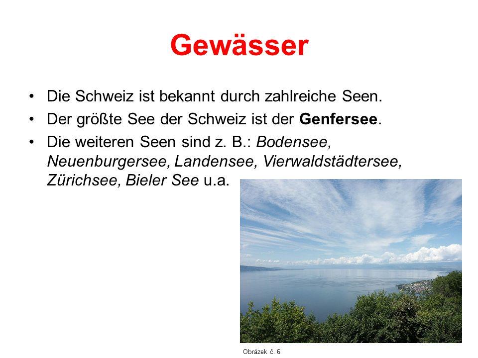 Gewässer Die Schweiz ist bekannt durch zahlreiche Seen. Der größte See der Schweiz ist der Genfersee. Die weiteren Seen sind z. B.: Bodensee, Neuenbur