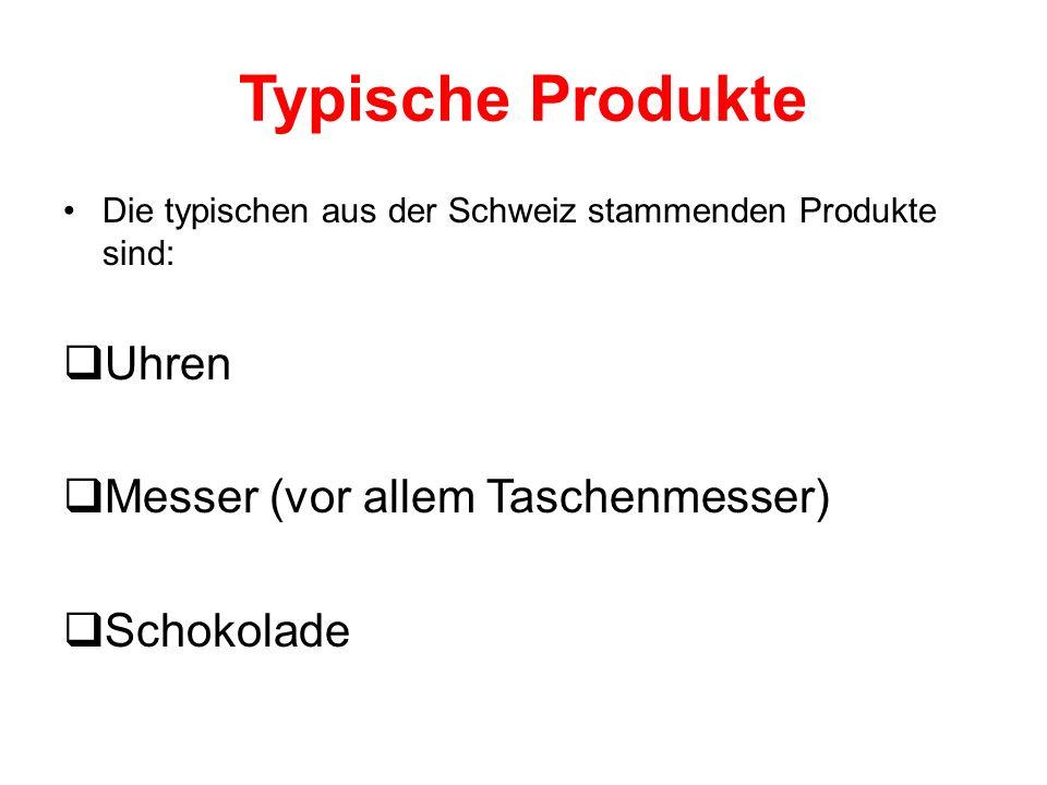 Typische Produkte Die typischen aus der Schweiz stammenden Produkte sind: Uhren Messer (vor allem Taschenmesser) Schokolade