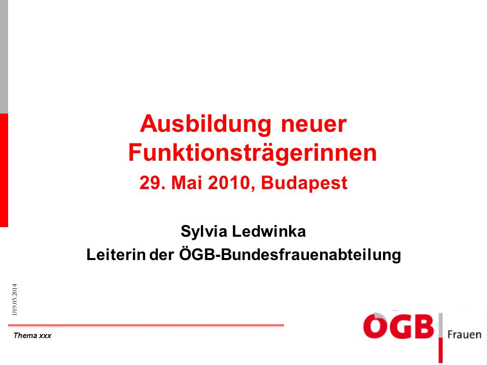 Thema xxx 1/19.05.2014 Ausbildung neuer Funktionsträgerinnen 29. Mai 2010, Budapest Sylvia Ledwinka Leiterin der ÖGB-Bundesfrauenabteilung