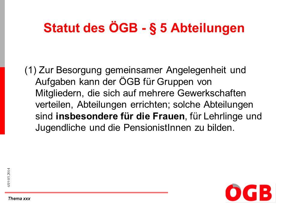 Thema xxx 6/19.05.2014 Statut des ÖGB - § 5 Abteilungen (1) Zur Besorgung gemeinsamer Angelegenheit und Aufgaben kann der ÖGB für Gruppen von Mitglied