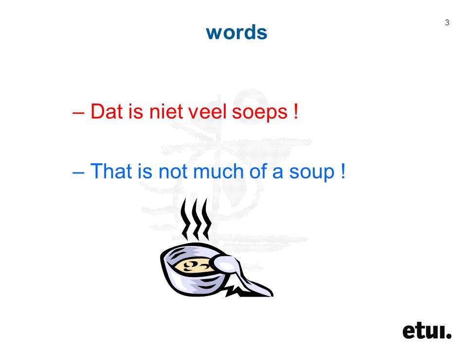 3 –Dat is niet veel soeps ! –That is not much of a soup !