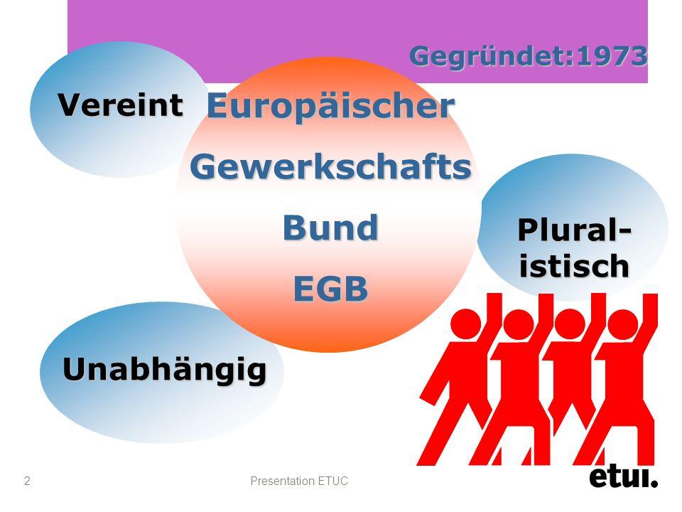 Presentation ETUC 2 Gegründet:1973 Unabhängig Vereint Plural- istisch EuropäischerGewerkschaftsBundEGB