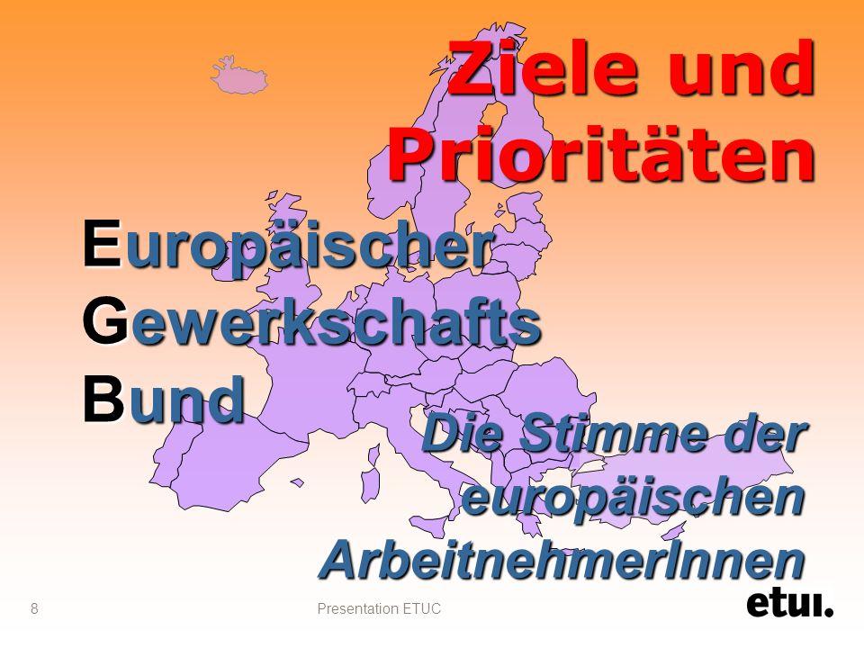Presentation ETUC 8 Ziele und Prioritäten Die Stimme der europäischen ArbeitnehmerInnen Europäischer Gewerkschafts Bund